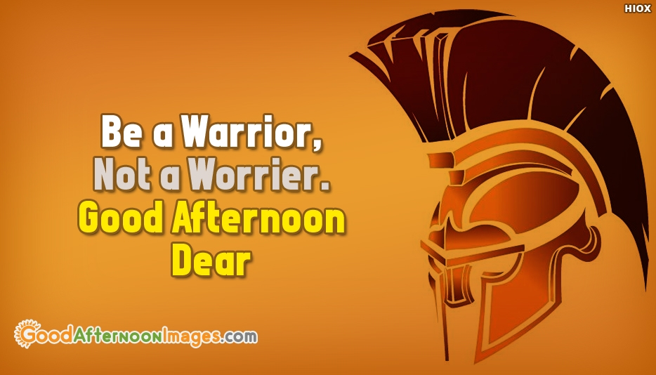 Be A Warrior, Not A Worrier. Good Afternoon Dear - Good Afternoon Images for Inspirational