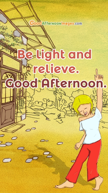 Be Light and Relieve. Good Afternoon.