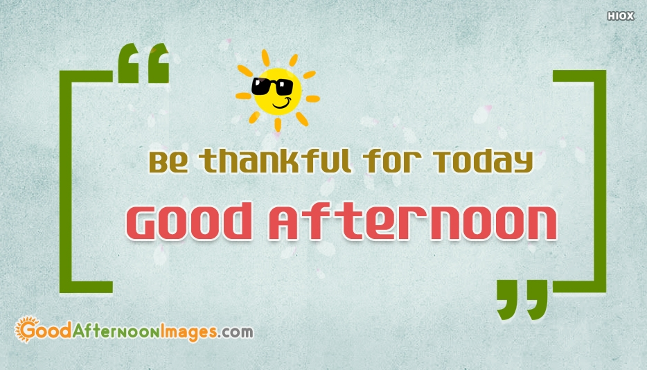 Be Thankful For Today. Good Afternoon