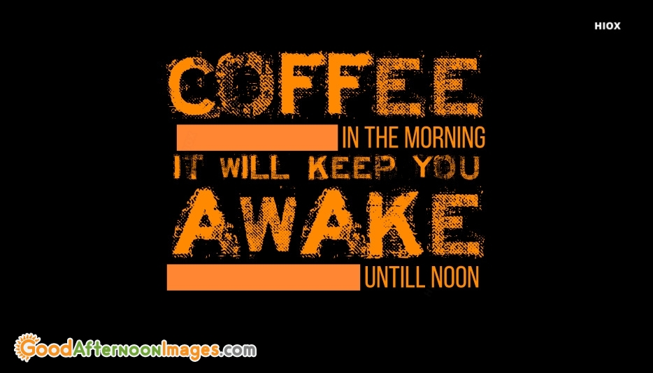 Cute Good Afternoon Quote | Coffee In The Morning It Will Keep You Awake Until Noon