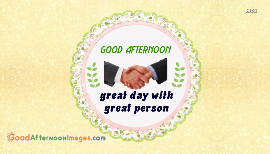 Good Afternoon Great Day With Great Person