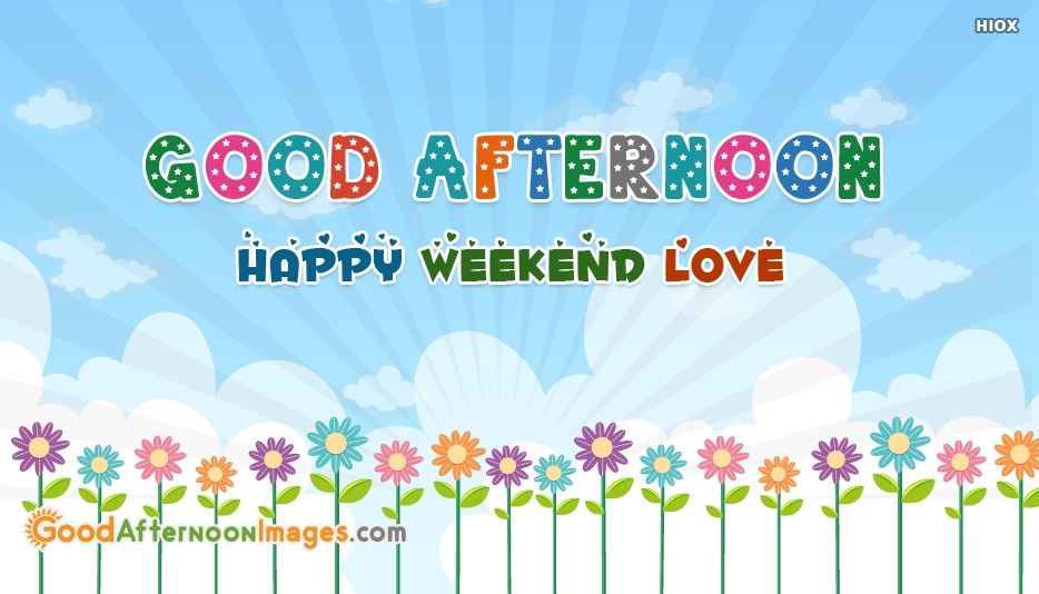Good Afternoon, Happy Weekend Love - Good Afternoon Happy Weekend Images