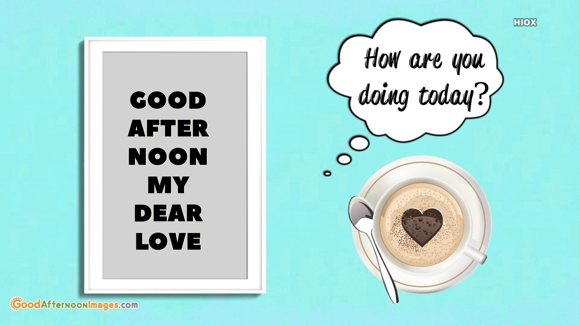 Good Afternoon My Dear Love