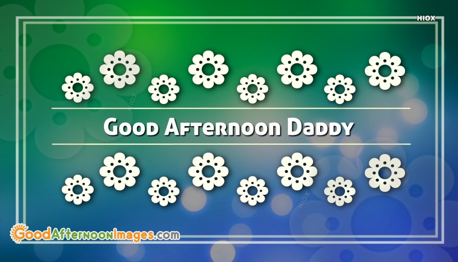 Good Afternoon Images To Daddy