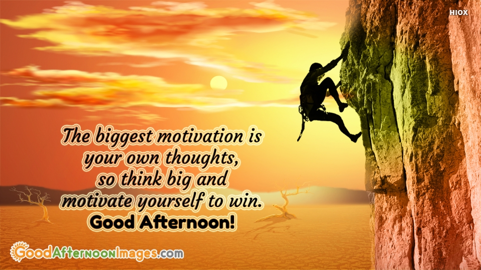 The Biggest Motivation is Your Own Thoughts. Good Afternoon