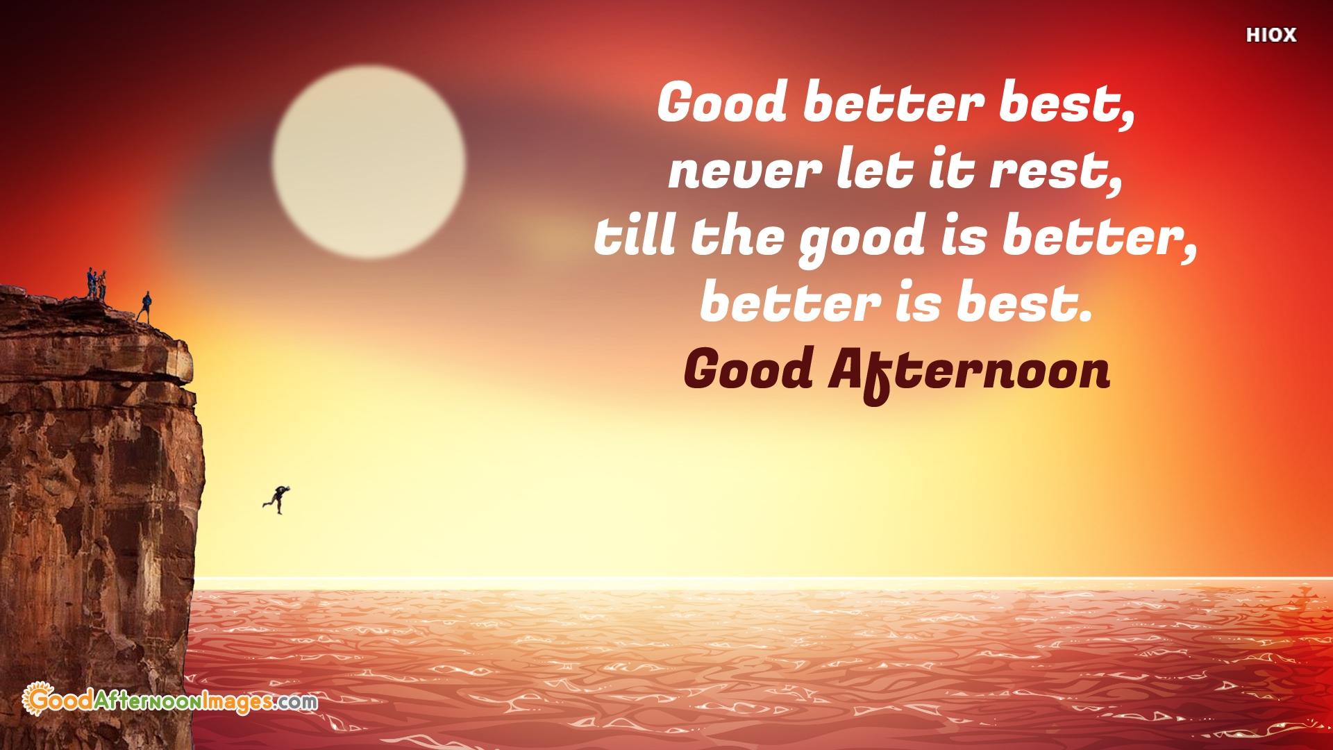 Good Better Best, Never Let It Rest, Till The Good is Better, Better is Best.
