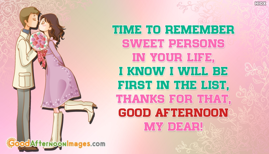 Time to Remember Sweet Persons in Your Life, I know I will be the First in the list, Thanks for that, Good Afternoon My Dear  - Good Afternoon SMS For Girlfriend
