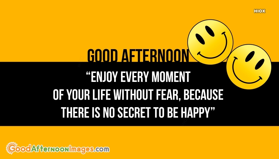 Good Afternoon Wishes For Being Happy | Enjoy Every Moment Of Your Life Without Fear, Because There is No Secret To Be Happy
