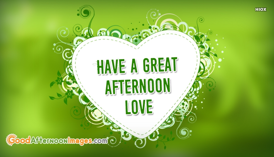 Have A Great Afternoon Love