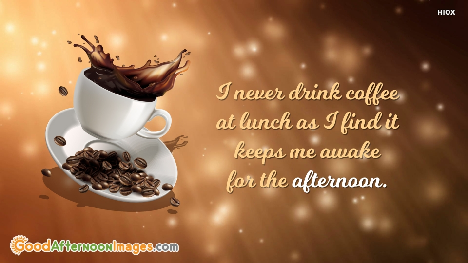 I Never Drink Coffee At Lunch As I Find It Keeps Me Awake For The Afternoon.