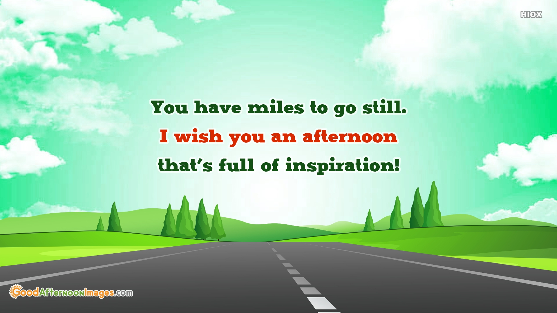 You Have Miles To Go Still. I Wish You An Afternoon That's Full Of Inspiration!